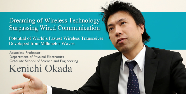 Dreaming of wireless technology surpassing wired communication Potential of World's Fastest Wireless Device Developed from Millimeter Waves Associate Professor Department of Physical Electronics, Graduate School of Science and Engineering Kenichi Okada