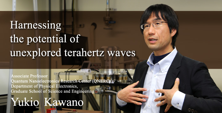 Harnessing the potential of unexplored terahertz waves Associate Professor Quantum Nanoelectronics Research Center (QNERC) Department of Physical Electronics, Graduate School of Science and Engineering Yukio Kawano